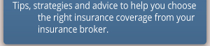 Tips, strategies and advice to help you choose the right insurance coverage from your insurance broker.